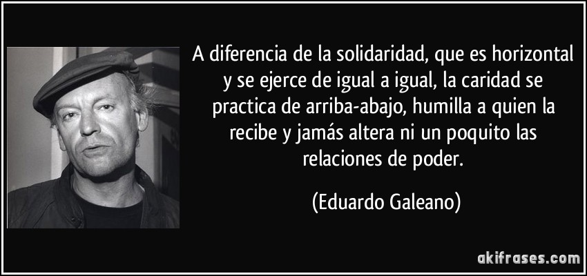 solifrase-a-diferencia-de-la-solidaridad-que-es-horizontal-y-se-ejerce-de-igual-a-igual-la-caridad-se-eduardo-galeano-112538